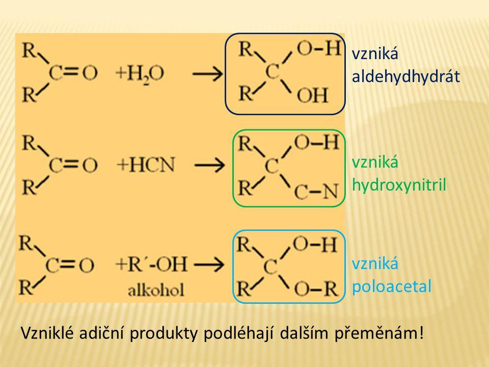 vzniká poloacetal vzniká aldehydhydrát vzniká hydroxynitril Vzniklé adiční produkty podléhají dalším přeměnám!
