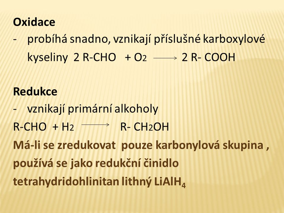 Oxidace -probíhá snadno, vznikají příslušné karboxylové kyseliny 2 R-CHO + O 2 2 R- COOH Redukce -vznikají primární alkoholy R-CHO + H 2 R- CH 2 OH Má