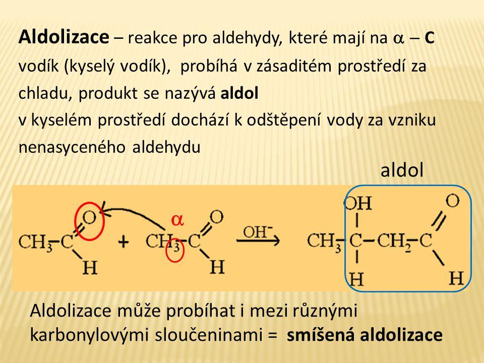 Aldolizace – reakce pro aldehydy, které mají na  C vodík (kyselý vodík), probíhá v zásaditém prostředí za chladu, produkt se nazývá aldol v kyselé