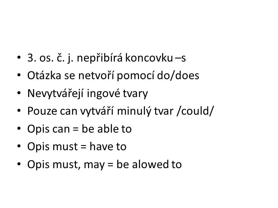 3. os. č. j. nepřibírá koncovku –s Otázka se netvoří pomocí do/does Nevytvářejí ingové tvary Pouze can vytváří minulý tvar /could/ Opis can = be able