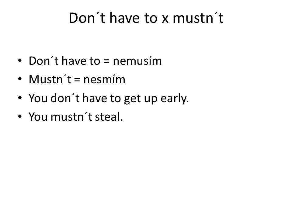 Don´t have to x mustn´t Don´t have to = nemusím Mustn´t = nesmím You don´t have to get up early.