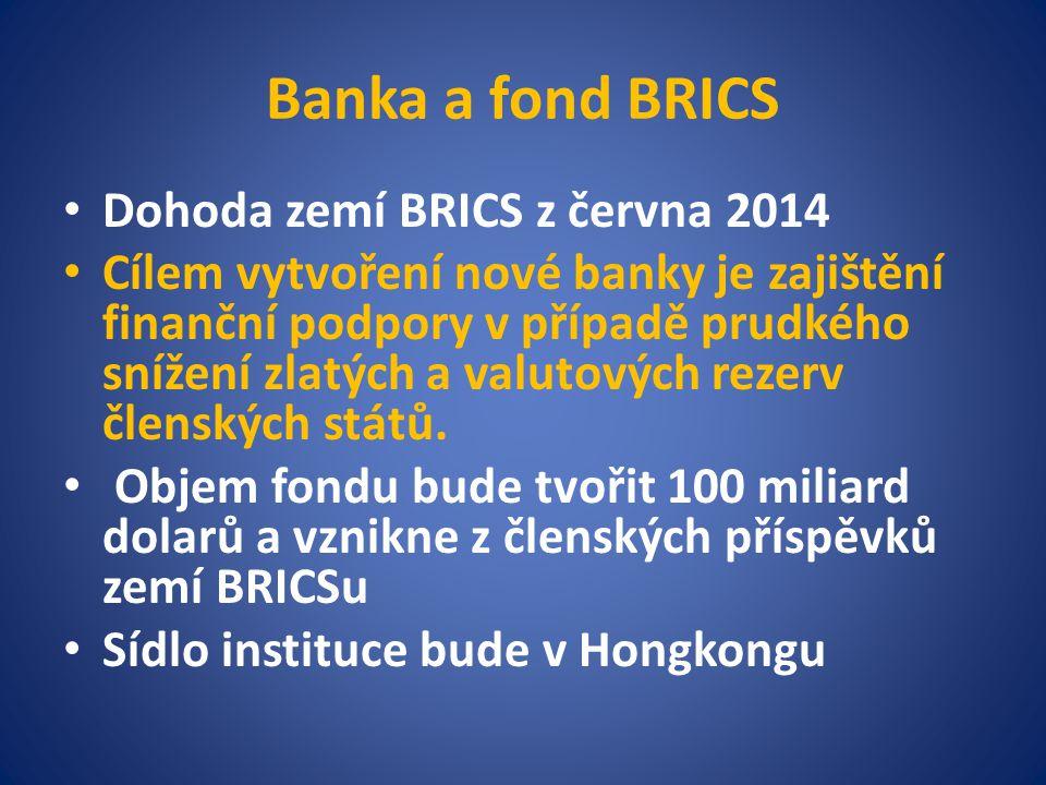 Banka a fond BRICS Dohoda zemí BRICS z června 2014 Cílem vytvoření nové banky je zajištění finanční podpory v případě prudkého snížení zlatých a valutových rezerv členských států.