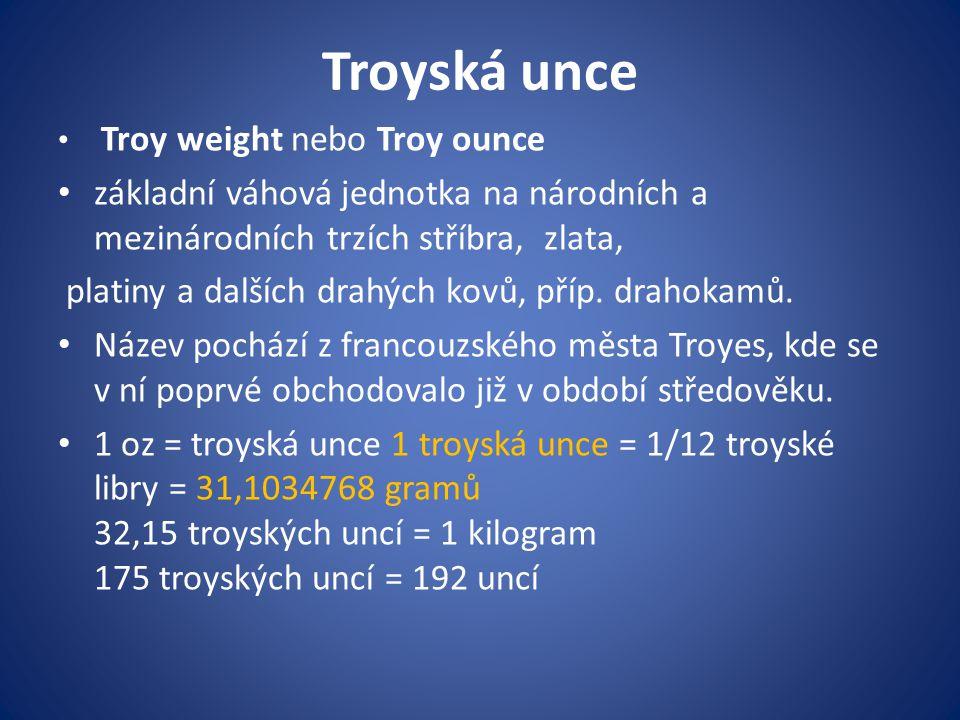 Troyská unce Troy weight nebo Troy ounce základní váhová jednotka na národních a mezinárodních trzích stříbra, zlata, platiny a dalších drahých kovů, příp.