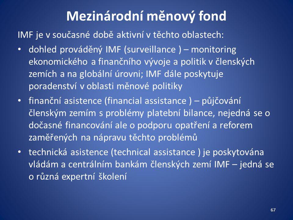 Mezinárodní měnový fond IMF je v současné době aktivní v těchto oblastech: dohled prováděný IMF (surveillance ) – monitoring ekonomického a finančního vývoje a politik v členských zemích a na globální úrovni; IMF dále poskytuje poradenství v oblasti měnové politiky finanční asistence (financial assistance ) – půjčování členským zemím s problémy platební bilance, nejedná se o dočasné financování ale o podporu opatření a reforem zaměřených na nápravu těchto problémů technická asistence (technical assistance ) je poskytována vládám a centrálním bankám členských zemí IMF – jedná se o různá expertní školení 67