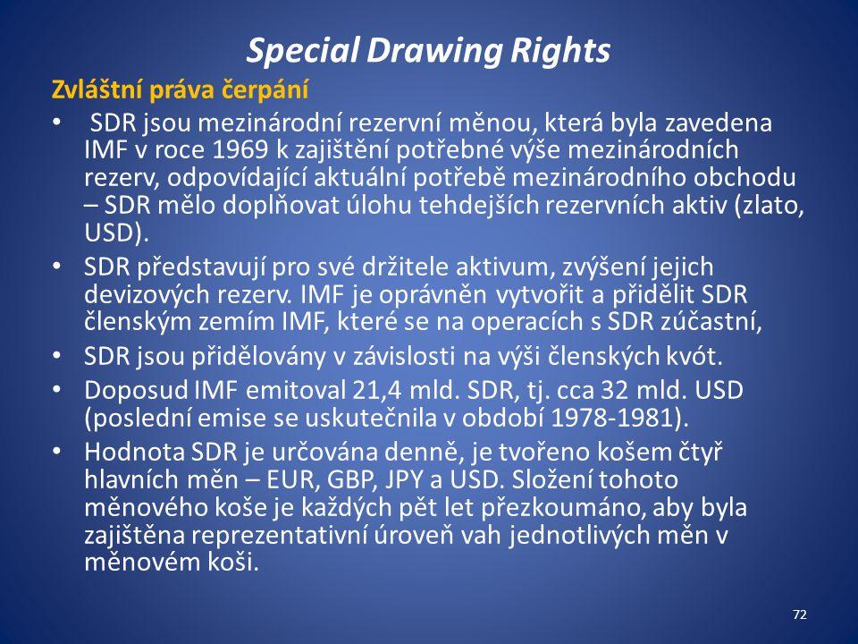 Special Drawing Rights Zvláštní práva čerpání SDR jsou mezinárodní rezervní měnou, která byla zavedena IMF v roce 1969 k zajištění potřebné výše mezinárodních rezerv, odpovídající aktuální potřebě mezinárodního obchodu – SDR mělo doplňovat úlohu tehdejších rezervních aktiv (zlato, USD).