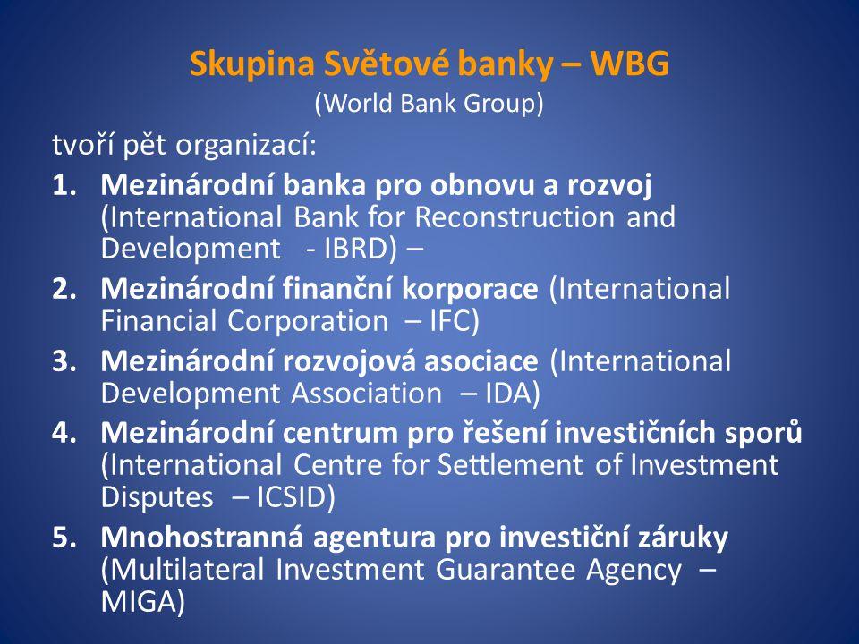 Skupina Světové banky – WBG (World Bank Group) tvoří pět organizací: 1.Mezinárodní banka pro obnovu a rozvoj (International Bank for Reconstruction and Development - IBRD) – 2.Mezinárodní finanční korporace (International Financial Corporation – IFC) 3.Mezinárodní rozvojová asociace (International Development Association – IDA) 4.Mezinárodní centrum pro řešení investičních sporů (International Centre for Settlement of Investment Disputes – ICSID) 5.Mnohostranná agentura pro investiční záruky (Multilateral Investment Guarantee Agency – MIGA)