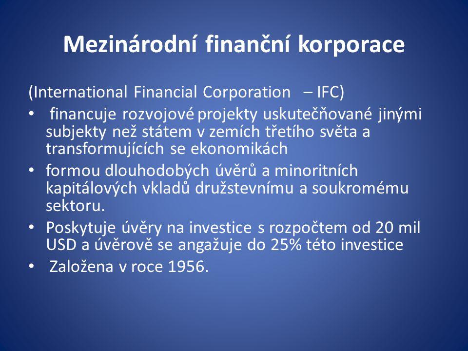 Mezinárodní finanční korporace (International Financial Corporation – IFC) financuje rozvojové projekty uskutečňované jinými subjekty než státem v zemích třetího světa a transformujících se ekonomikách formou dlouhodobých úvěrů a minoritních kapitálových vkladů družstevnímu a soukromému sektoru.