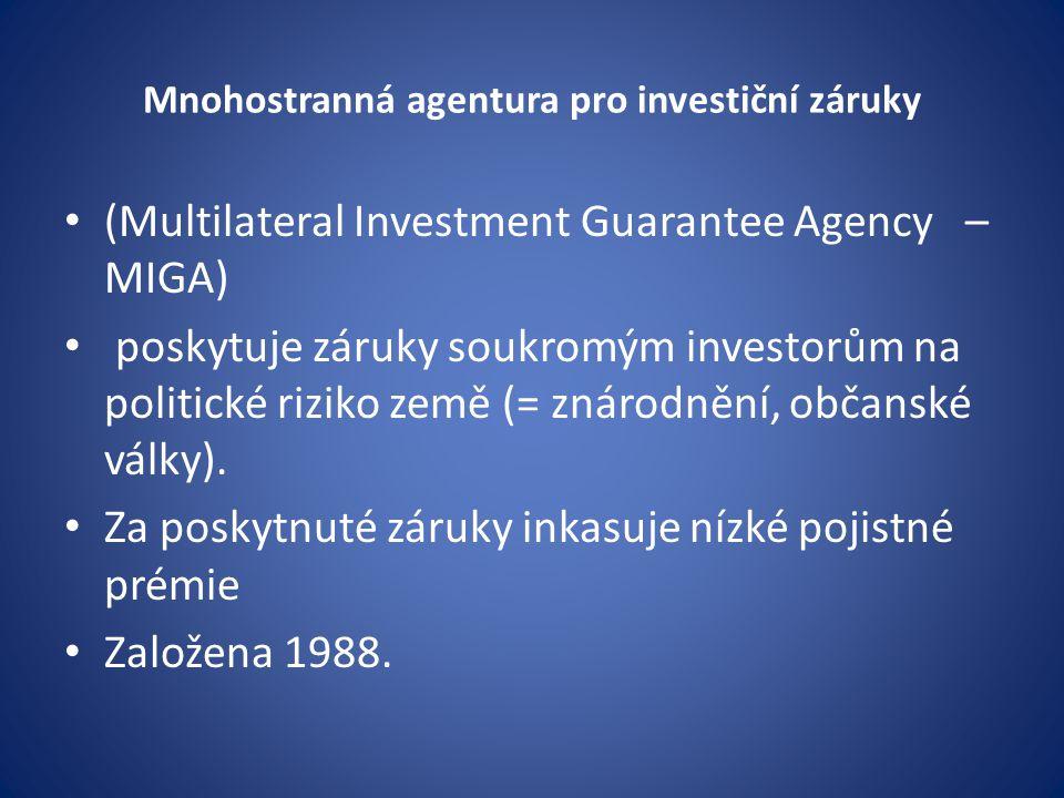 Mnohostranná agentura pro investiční záruky (Multilateral Investment Guarantee Agency – MIGA) poskytuje záruky soukromým investorům na politické riziko země (= znárodnění, občanské války).