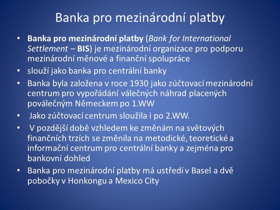 Banka pro mezinárodní platby Banka pro mezinárodní platby (Bank for International Settlement – BIS) je mezinárodní organizace pro podporu mezinárodní měnové a finanční spolupráce slouží jako banka pro centrální banky Banka byla založena v roce 1930 jako zúčtovací mezinárodní centrum pro vypořádání válečných náhrad placených poválečným Německem po 1.WW Jako zúčtovací centrum sloužila i po 2.WW.