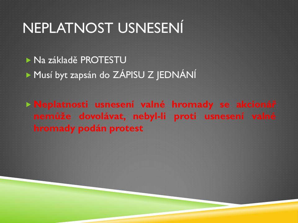 NEPLATNOST USNESENÍ  Na základě PROTESTU  Musí byt zapsán do ZÁPISU Z JEDNÁNÍ  Neplatnosti usnesení valné hromady se akcionář nemůže dovolávat, neb