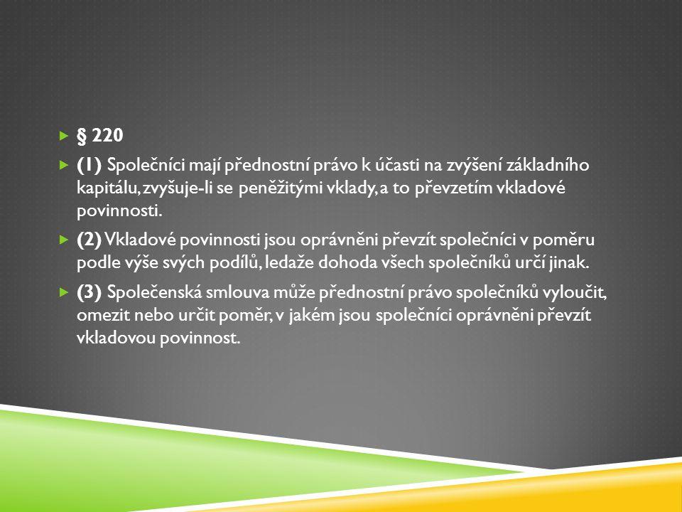  § 220  (1) Společníci mají přednostní právo k účasti na zvýšení základního kapitálu, zvyšuje-li se peněžitými vklady, a to převzetím vkladové povin