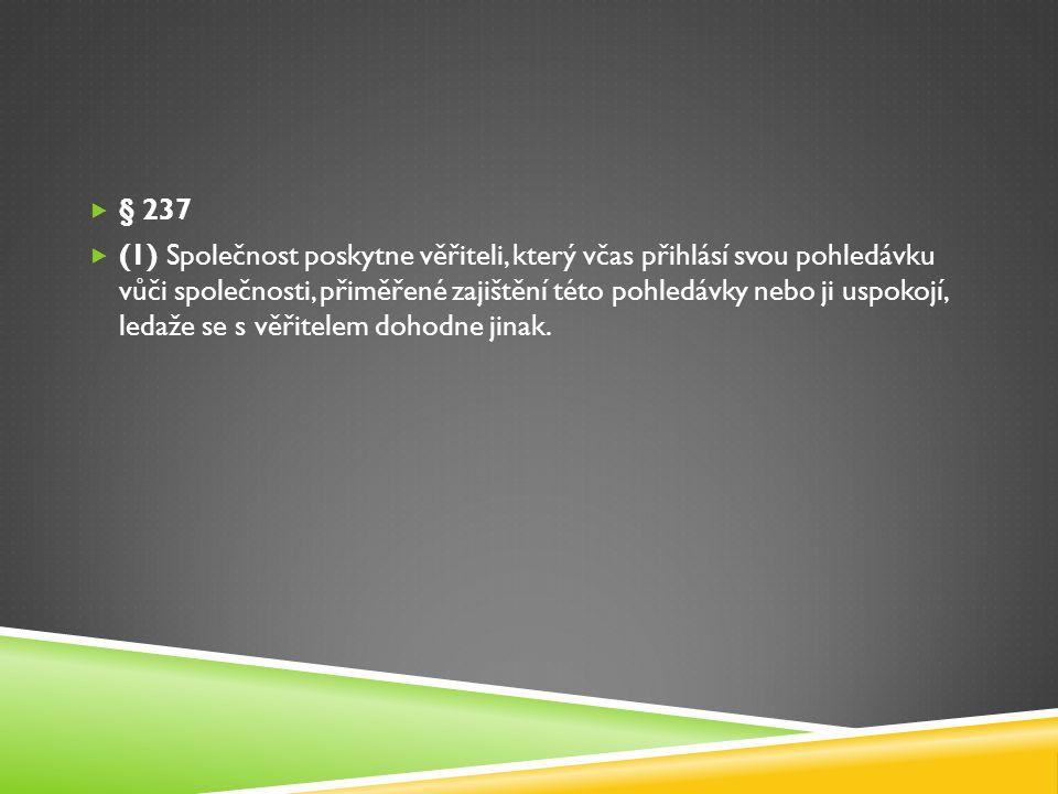  § 237  (1) Společnost poskytne věřiteli, který včas přihlásí svou pohledávku vůči společnosti, přiměřené zajištění této pohledávky nebo ji uspokojí