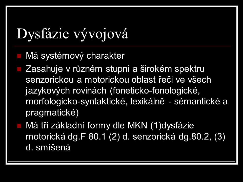 Dysfázie vývojová Má systémový charakter Zasahuje v různém stupni a širokém spektru senzorickou a motorickou oblast řeči ve všech jazykových rovinách (foneticko-fonologické, morfologicko-syntaktické, lexikálně - sémantické a pragmatické) Má tři základní formy dle MKN (1)dysfázie motorická dg.F 80.1 (2) d.