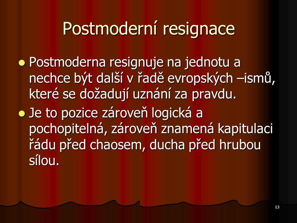 13 Postmoderní resignace Postmoderna resignuje na jednotu a nechce být další v řadě evropských –ismů, které se dožadují uznání za pravdu.