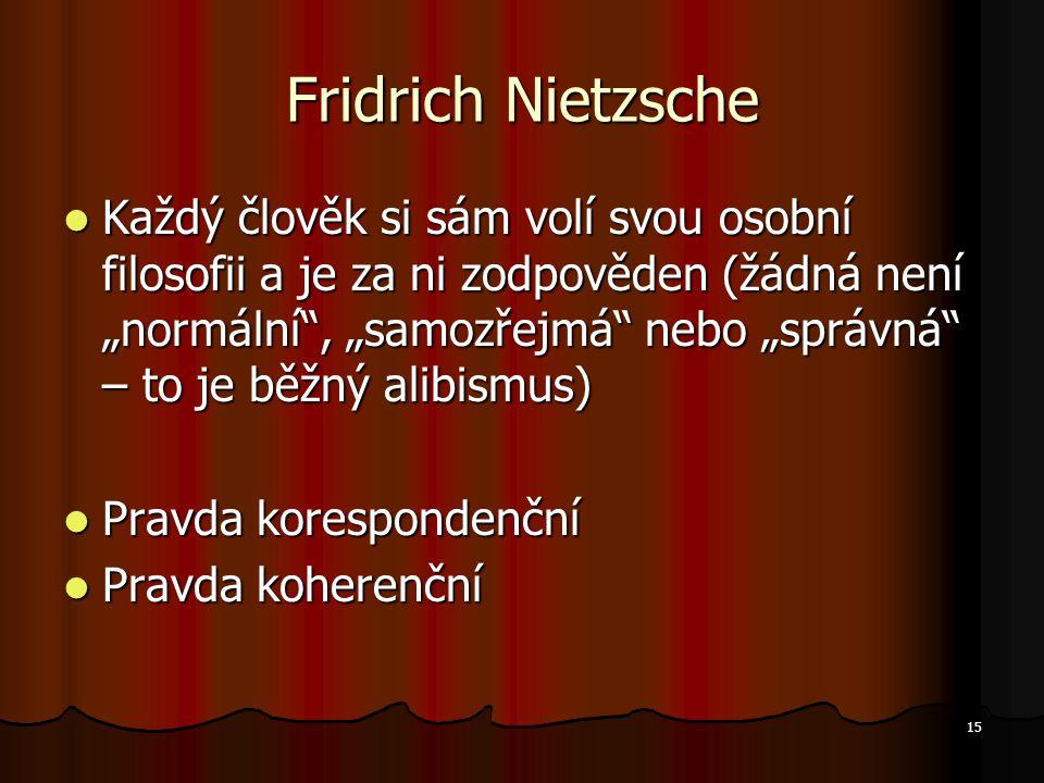"""15 Fridrich Nietzsche Každý člověk si sám volí svou osobní filosofii a je za ni zodpověden (žádná není """"normální , """"samozřejmá nebo """"správná – to je běžný alibismus) Každý člověk si sám volí svou osobní filosofii a je za ni zodpověden (žádná není """"normální , """"samozřejmá nebo """"správná – to je běžný alibismus) Pravda korespondenční Pravda korespondenční Pravda koherenční Pravda koherenční"""