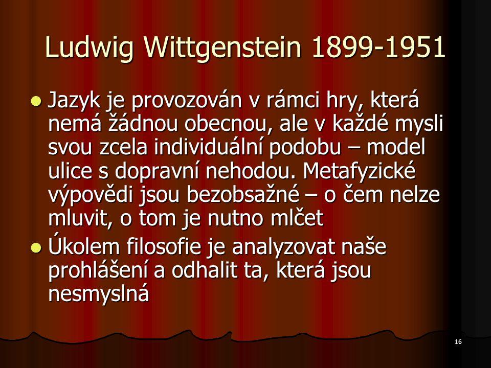 16 Ludwig Wittgenstein 1899-1951 Jazyk je provozován v rámci hry, která nemá žádnou obecnou, ale v každé mysli svou zcela individuální podobu – model ulice s dopravní nehodou.