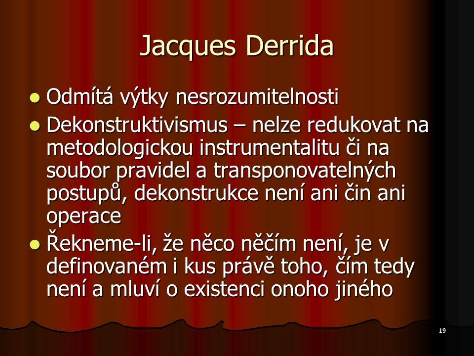 19 Jacques Derrida Odmítá výtky nesrozumitelnosti Odmítá výtky nesrozumitelnosti Dekonstruktivismus – nelze redukovat na metodologickou instrumentalitu či na soubor pravidel a transponovatelných postupů, dekonstrukce není ani čin ani operace Dekonstruktivismus – nelze redukovat na metodologickou instrumentalitu či na soubor pravidel a transponovatelných postupů, dekonstrukce není ani čin ani operace Řekneme-li, že něco něčím není, je v definovaném i kus právě toho, čím tedy není a mluví o existenci onoho jiného Řekneme-li, že něco něčím není, je v definovaném i kus právě toho, čím tedy není a mluví o existenci onoho jiného
