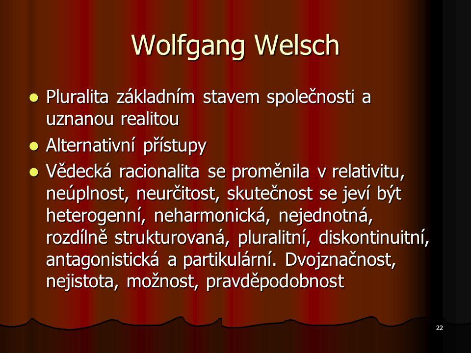 22 Wolfgang Welsch Pluralita základním stavem společnosti a uznanou realitou Pluralita základním stavem společnosti a uznanou realitou Alternativní přístupy Alternativní přístupy Vědecká racionalita se proměnila v relativitu, neúplnost, neurčitost, skutečnost se jeví být heterogenní, neharmonická, nejednotná, rozdílně strukturovaná, pluralitní, diskontinuitní, antagonistická a partikulární.