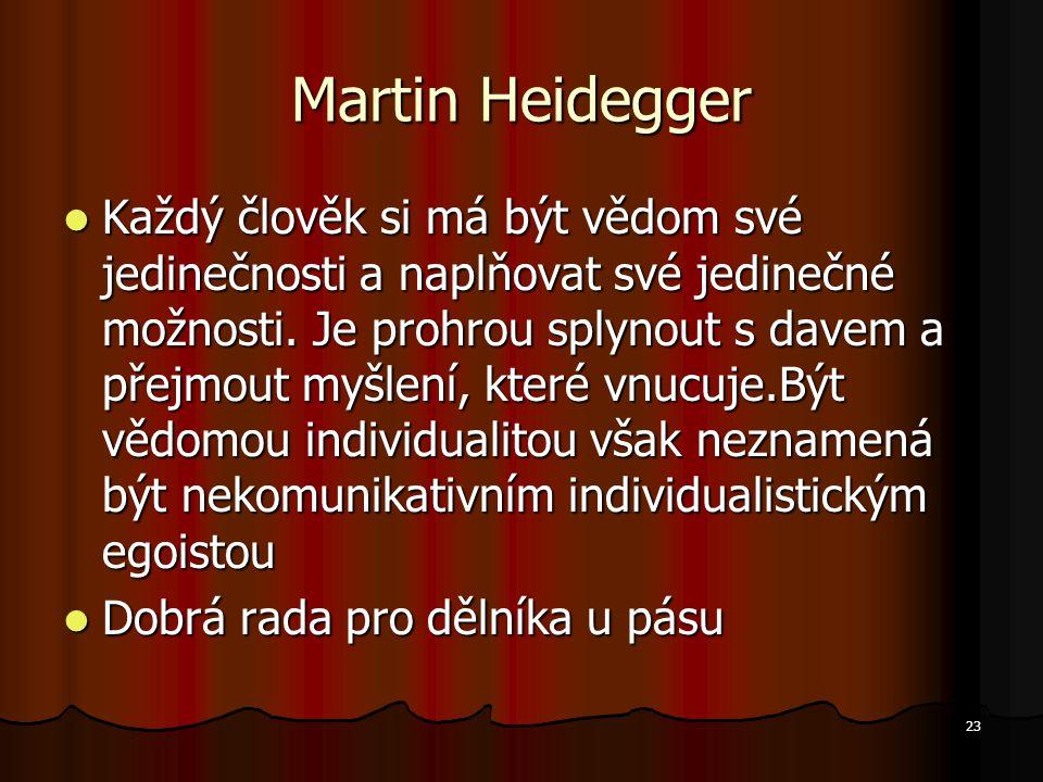 23 Martin Heidegger Každý člověk si má být vědom své jedinečnosti a naplňovat své jedinečné možnosti.