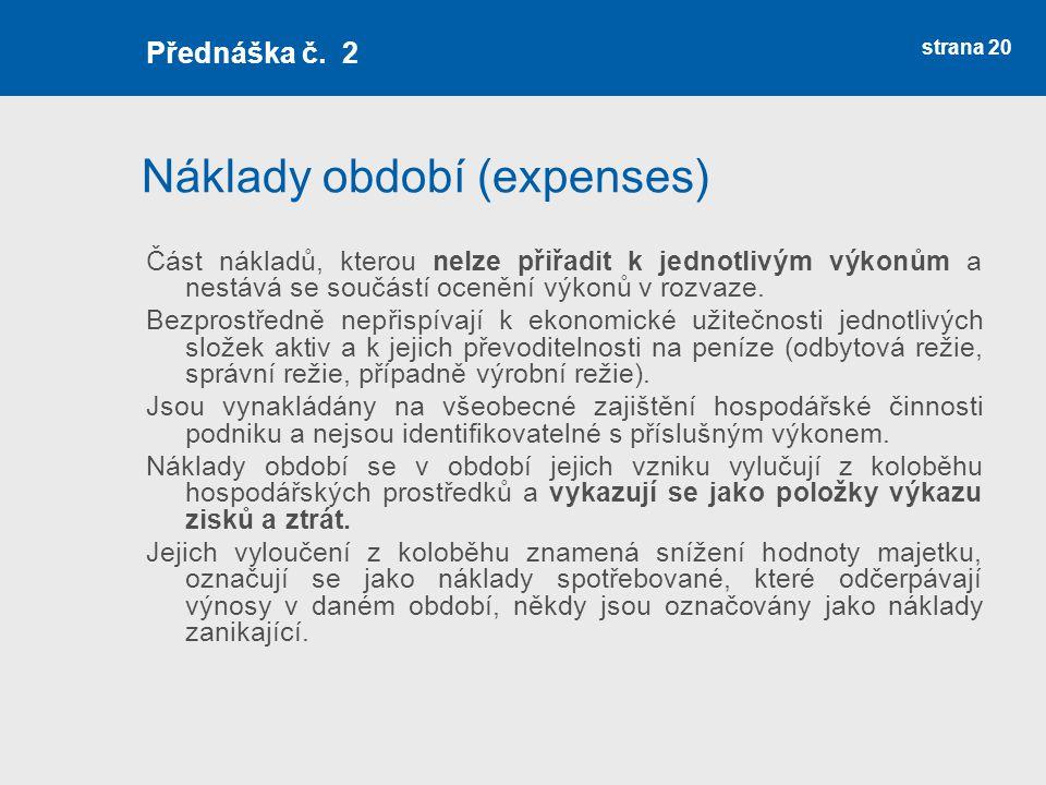 Náklady období (expenses) Část nákladů, kterou nelze přiřadit k jednotlivým výkonům a nestává se součástí ocenění výkonů v rozvaze. Bezprostředně nepř