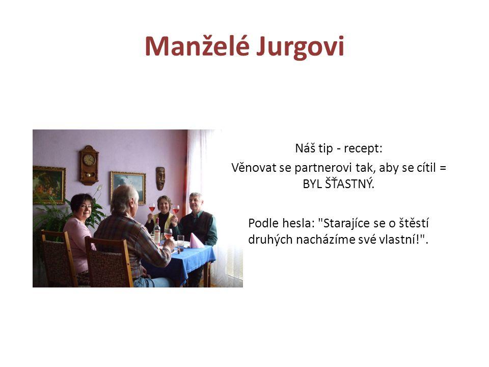 Manželé Jurgovi Náš tip - recept: Věnovat se partnerovi tak, aby se cítil = BYL ŠŤASTNÝ. Podle hesla: