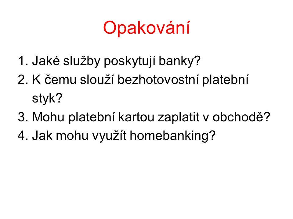 Opakování 1. Jaké služby poskytují banky. 2. K čemu slouží bezhotovostní platební styk.