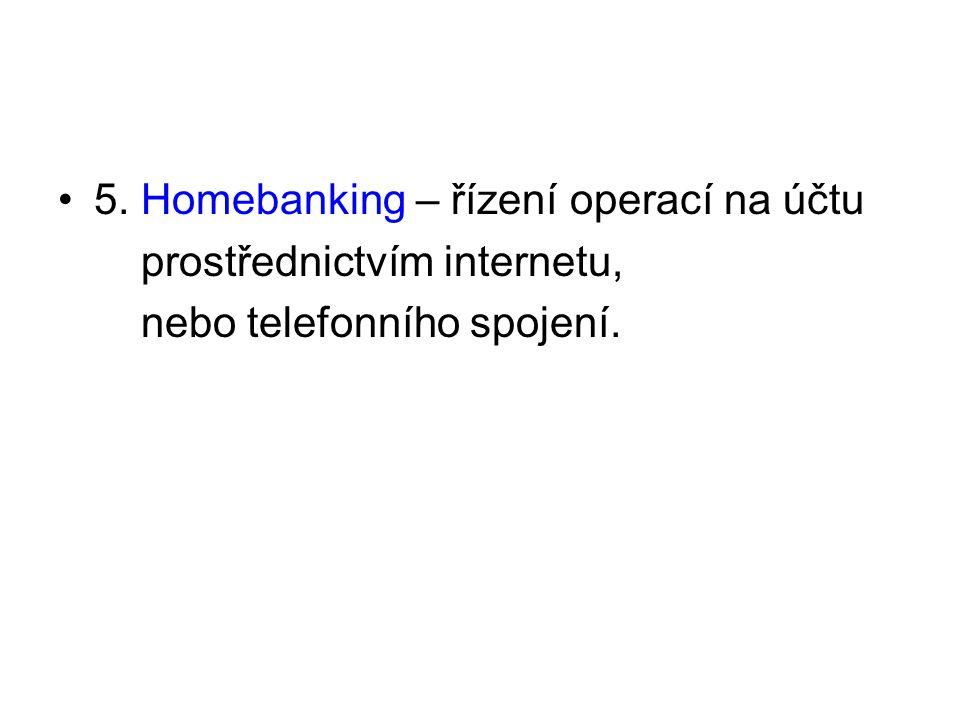 5. Homebanking – řízení operací na účtu prostřednictvím internetu, nebo telefonního spojení.