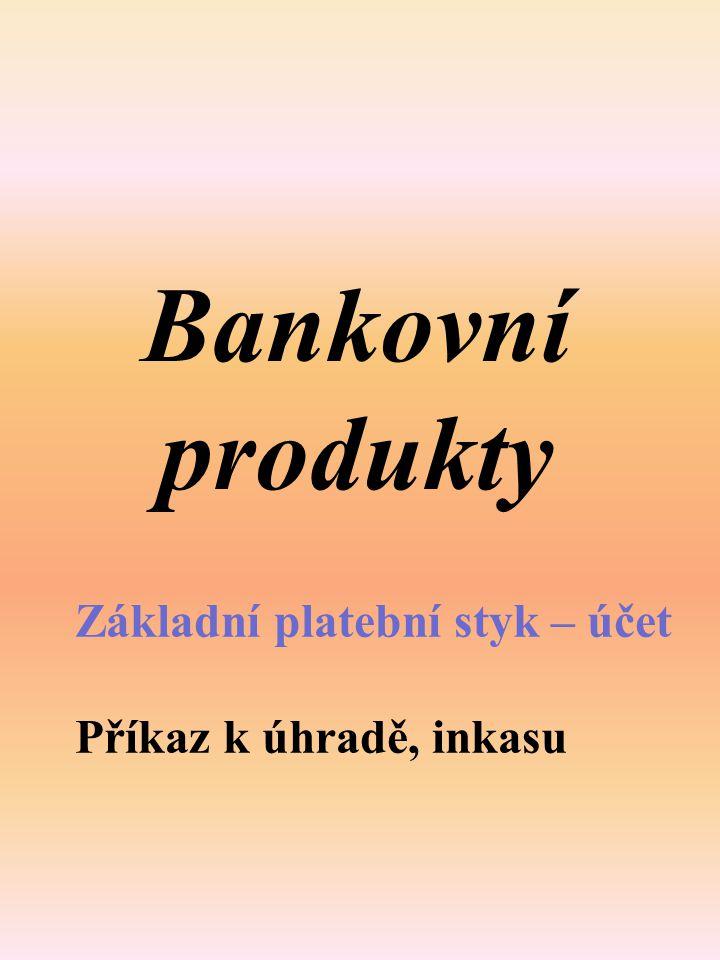 Bankovní produkty Základní platební styk – účet Příkaz k úhradě, inkasu