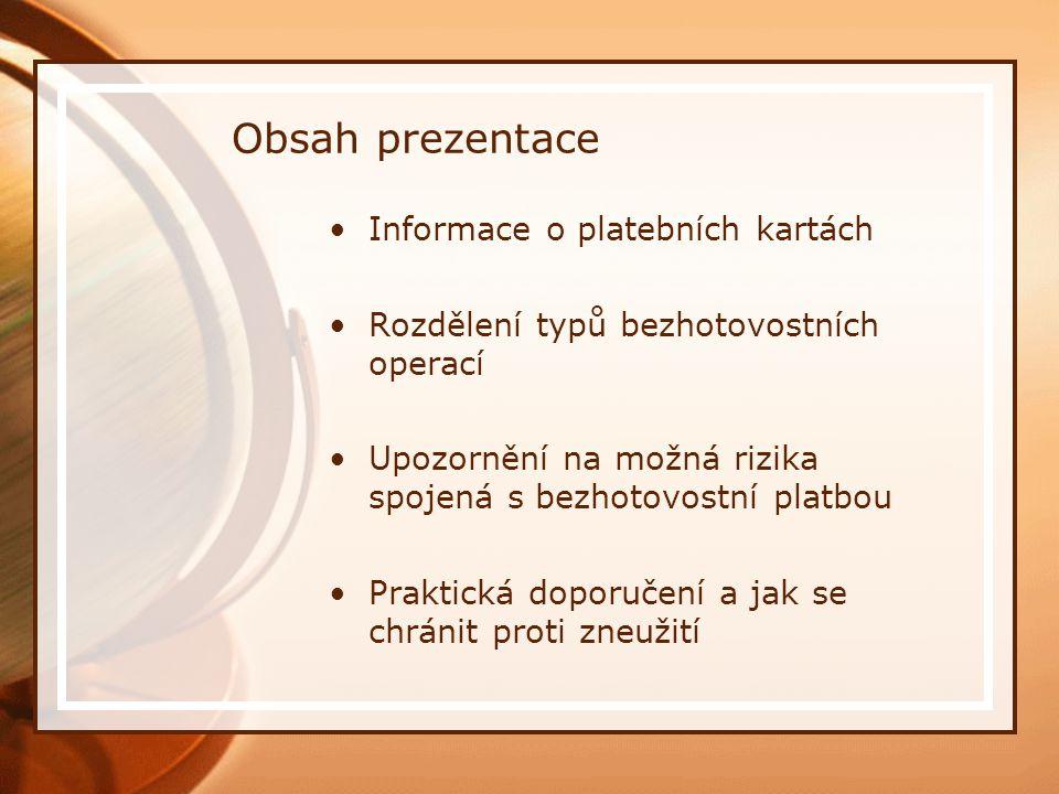 Obsah prezentace Informace o platebních kartách Rozdělení typů bezhotovostních operací Upozornění na možná rizika spojená s bezhotovostní platbou Praktická doporučení a jak se chránit proti zneužití