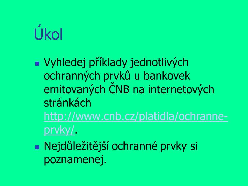 Úkol Vyhledej příklady jednotlivých ochranných prvků u bankovek emitovaných ČNB na internetových stránkách http://www.cnb.cz/platidla/ochranne- prvky/