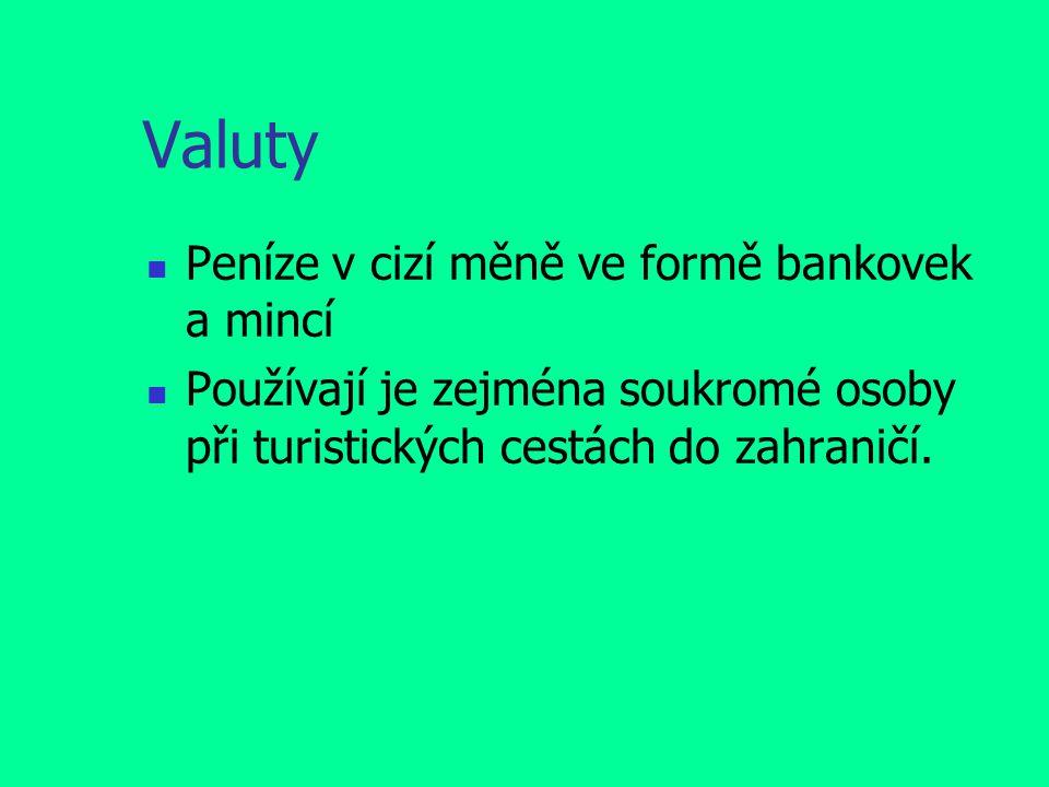 Valuty Peníze v cizí měně ve formě bankovek a mincí Používají je zejména soukromé osoby při turistických cestách do zahraničí.