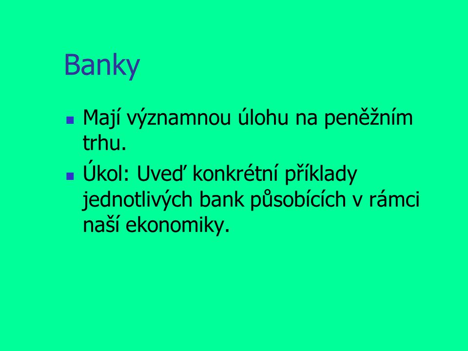 Banky Mají významnou úlohu na peněžním trhu. Úkol: Uveď konkrétní příklady jednotlivých bank působících v rámci naší ekonomiky.