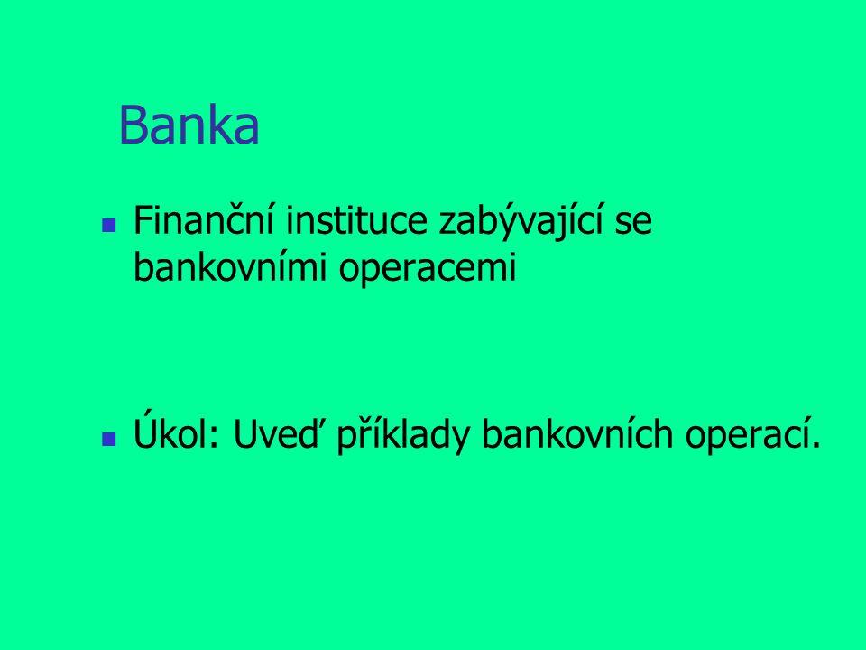 Banka Finanční instituce zabývající se bankovními operacemi Úkol: Uveď příklady bankovních operací.