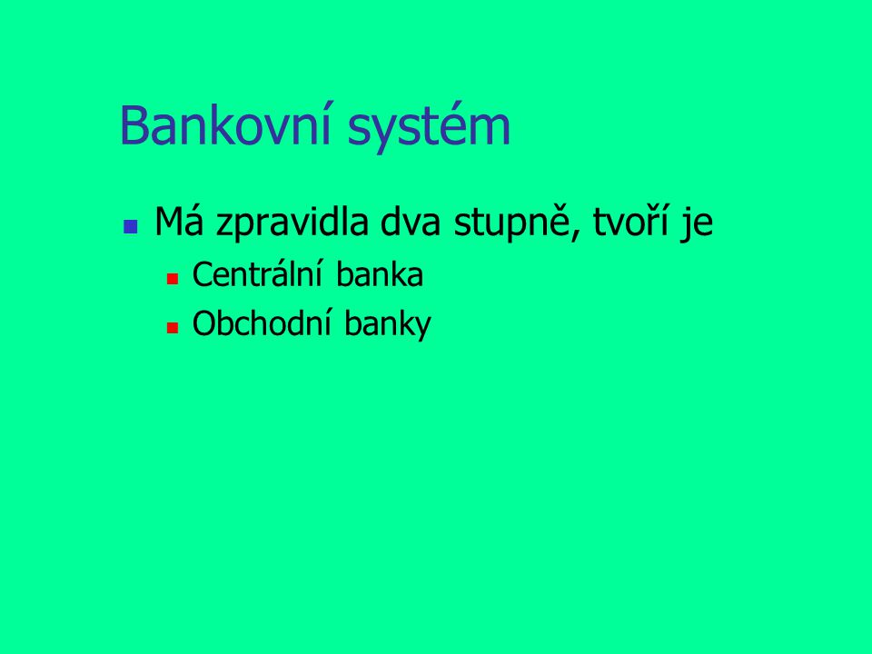 Bankovní systém Má zpravidla dva stupně, tvoří je Centrální banka Obchodní banky