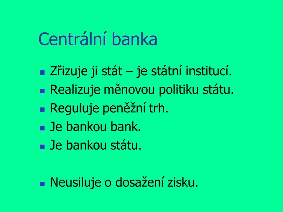 Centrální banka Zřizuje ji stát – je státní institucí. Realizuje měnovou politiku státu. Reguluje peněžní trh. Je bankou bank. Je bankou státu. Neusil