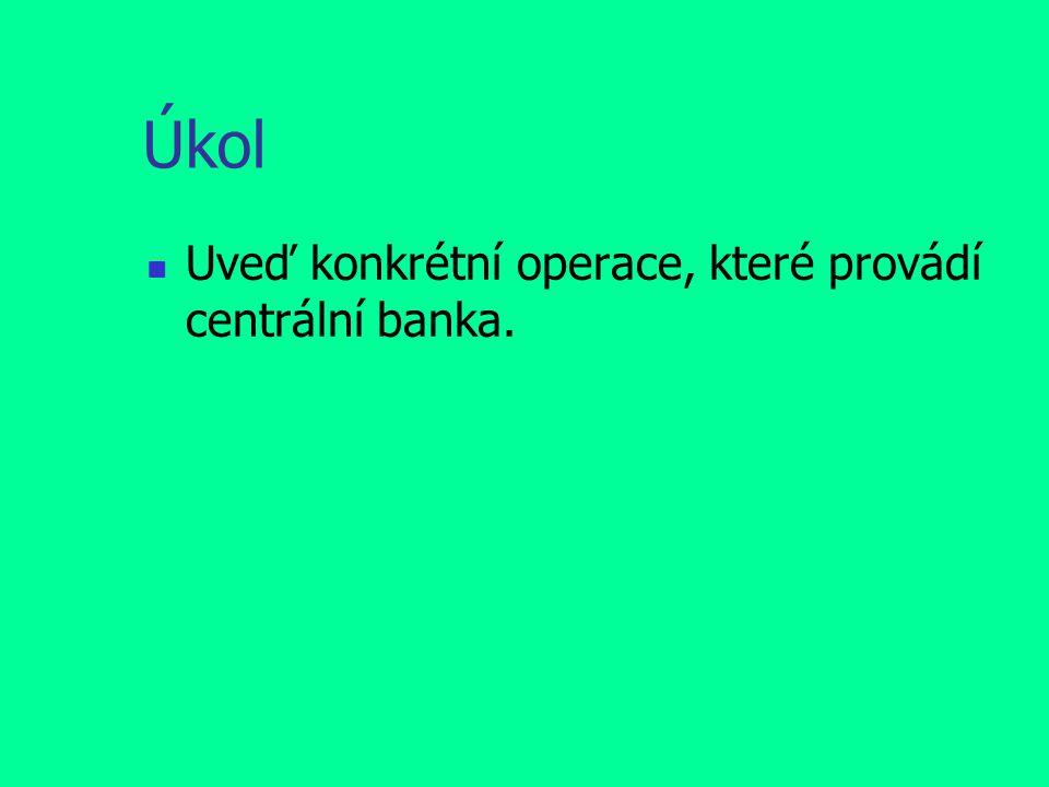 Úkol Uveď konkrétní operace, které provádí centrální banka.