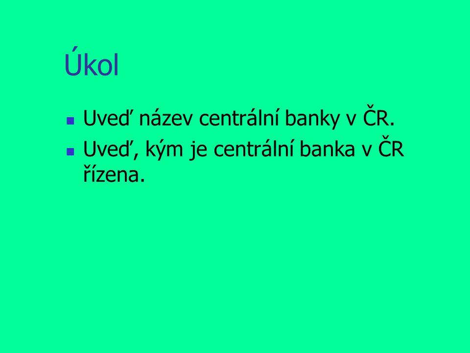 Úkol Uveď název centrální banky v ČR. Uveď, kým je centrální banka v ČR řízena.
