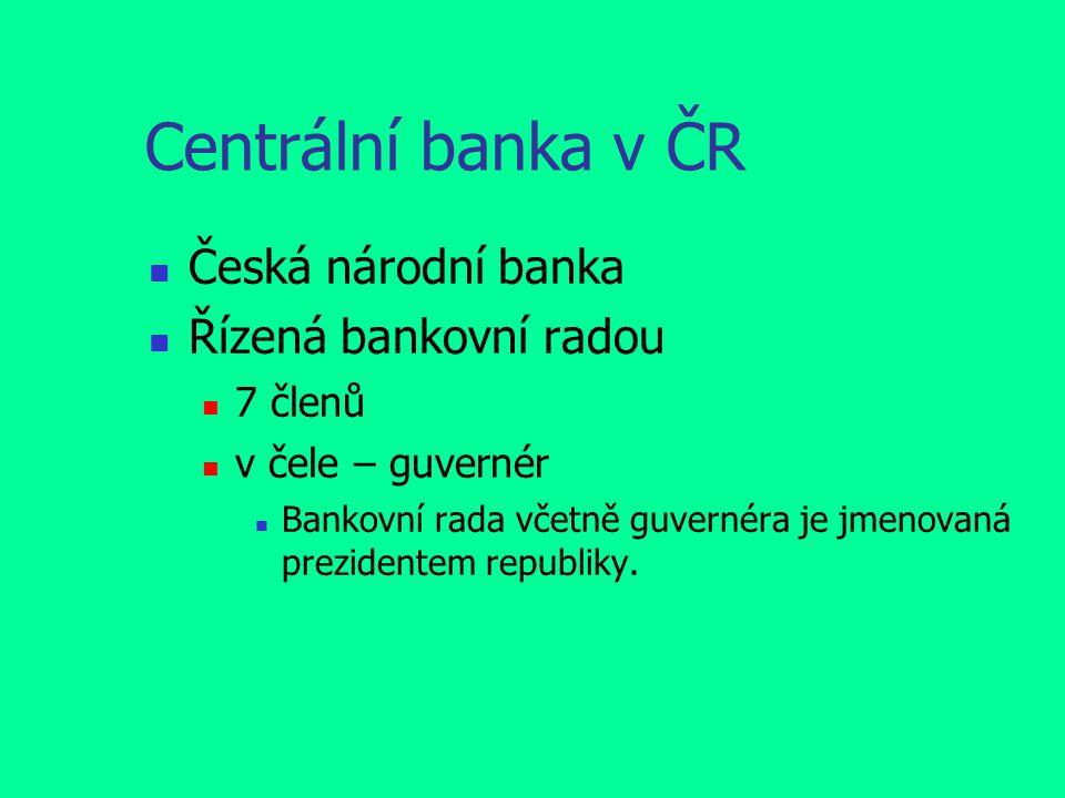 Centrální banka v ČR Česká národní banka Řízená bankovní radou 7 členů v čele – guvernér Bankovní rada včetně guvernéra je jmenovaná prezidentem repub
