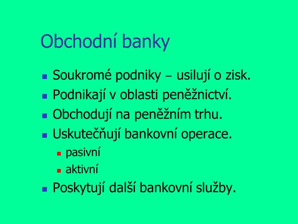 Obchodní banky Soukromé podniky ‒ usilují o zisk. Podnikají v oblasti peněžnictví. Obchodují na peněžním trhu. Uskutečňují bankovní operace. pasivní a