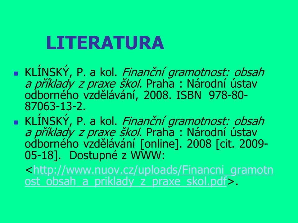 LITERATURA KLÍNSKÝ, P. a kol. Finanční gramotnost: obsah a příklady z praxe škol. Praha : Národní ústav odborného vzdělávání, 2008. ISBN 978-80- 87063