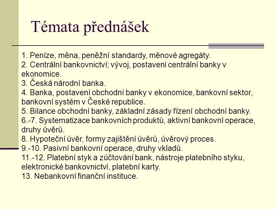 Témata přednášek 1. Peníze, měna, peněžní standardy, měnové agregáty. 2. Centrální bankovnictví; vývoj, postavení centrální banky v ekonomice. 3. Česk
