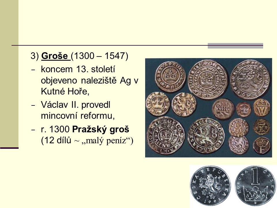 3) Groše (1300 – 1547)  koncem 13. století objeveno naleziště Ag v Kutné Hoře,  Václav II. provedl mincovní reformu,  r. 1300 Pražský groš (12 dílů