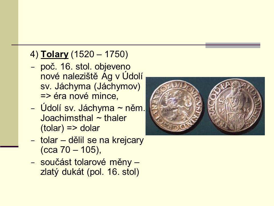4) Tolary (1520 – 1750)  poč. 16. stol. objeveno nové naleziště Ag v Údolí sv. Jáchyma (Jáchymov) => éra nové mince,  Údolí sv. Jáchyma ~ něm. Joach