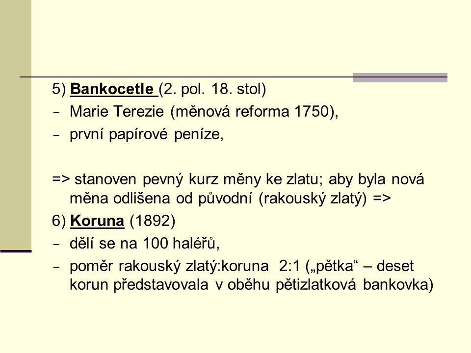 5) Bankocetle (2. pol. 18. stol)  Marie Terezie (měnová reforma 1750),  první papírové peníze, => stanoven pevný kurz měny ke zlatu; aby byla nová m