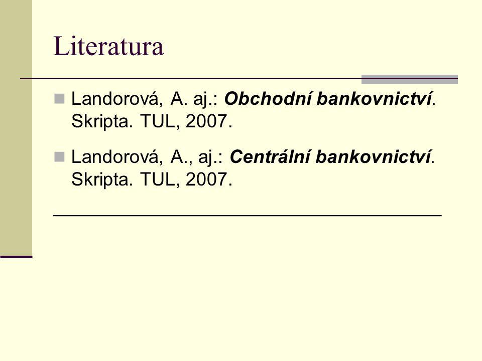 Literatura Landorová, A. aj.: Obchodní bankovnictví. Skripta. TUL, 2007. Landorová, A., aj.: Centrální bankovnictví. Skripta. TUL, 2007. _____________