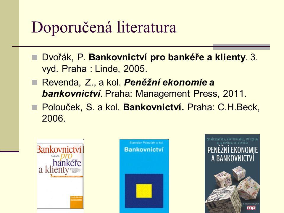 Doporučená literatura Dvořák, P. Bankovnictví pro bankéře a klienty. 3. vyd. Praha : Linde, 2005. Revenda, Z., a kol. Peněžní ekonomie a bankovnictví.