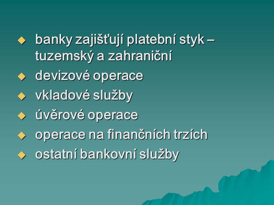  banky zajišťují platební styk – tuzemský a zahraniční  devizové operace  vkladové služby  úvěrové operace  operace na finančních trzích  ostatní bankovní služby