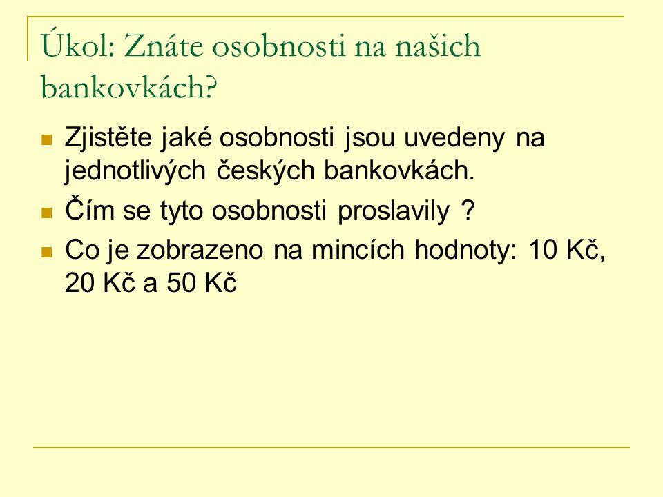 Úkol: Znáte osobnosti na našich bankovkách? Zjistěte jaké osobnosti jsou uvedeny na jednotlivých českých bankovkách. Čím se tyto osobnosti proslavily