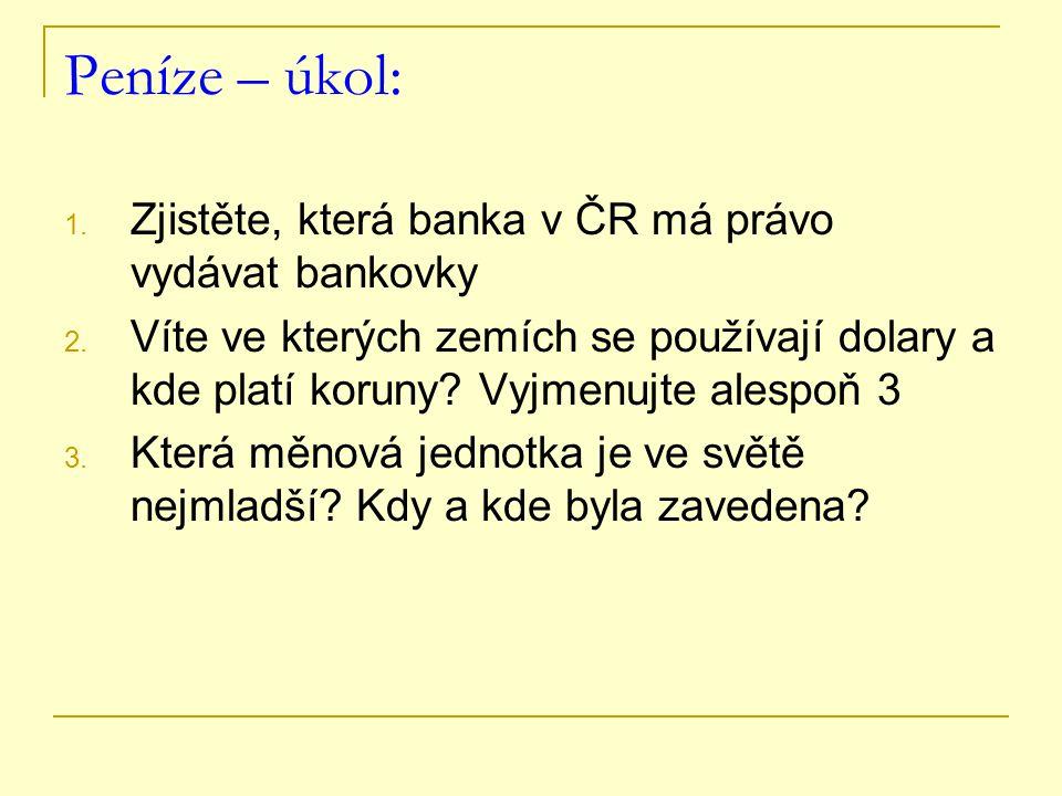 Peníze – úkol: 1. Zjistěte, která banka v ČR má právo vydávat bankovky 2. Víte ve kterých zemích se používají dolary a kde platí koruny? Vyjmenujte al