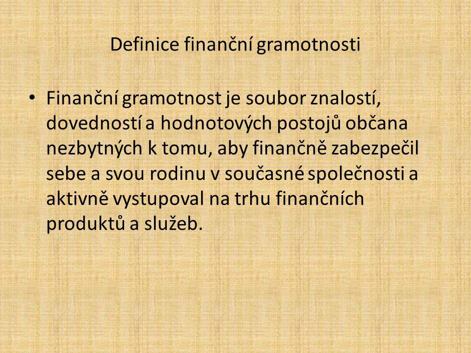 Definice finanční gramotnosti Finanční gramotnost je soubor znalostí, dovedností a hodnotových postojů občana nezbytných k tomu, aby finančně zabezpečil sebe a svou rodinu v současné společnosti a aktivně vystupoval na trhu finančních produktů a služeb.